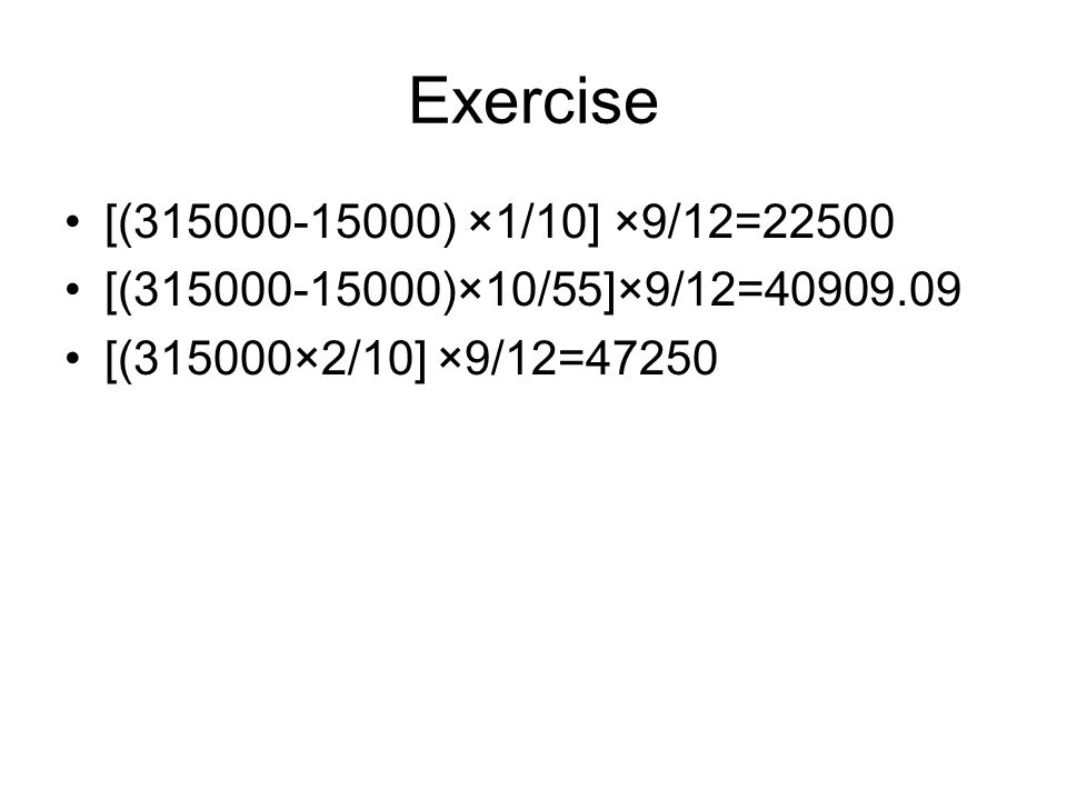 Exercise [(315000-15000) ×1/10] ×9/12=22500. [(315000-15000)×10/55]×9/12=40909.09.